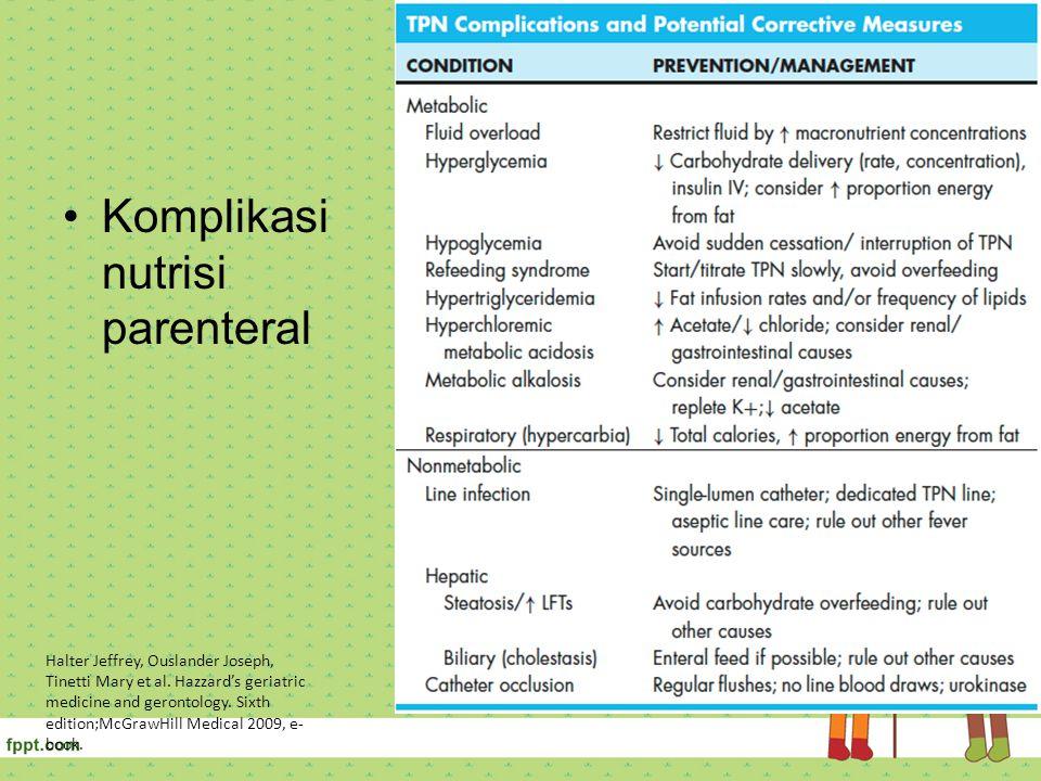 Komplikasi nutrisi parenteral Halter Jeffrey, Ouslander Joseph, Tinetti Mary et al. Hazzard's geriatric medicine and gerontology. Sixth edition;McGraw