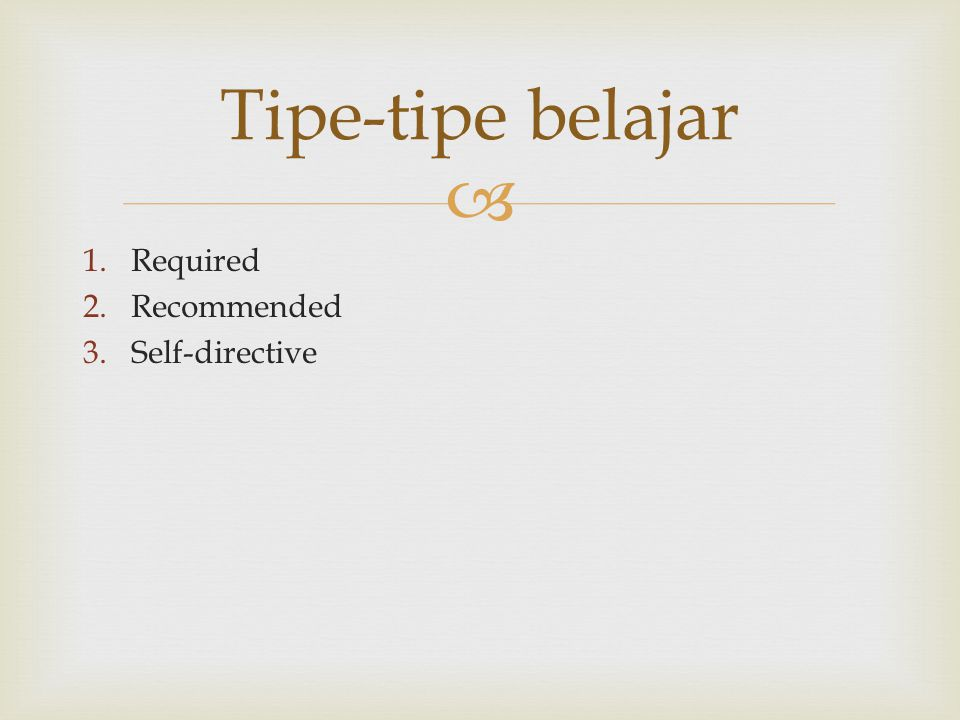  1.Required 2.Recommended 3.Self-directive Tipe-tipe belajar