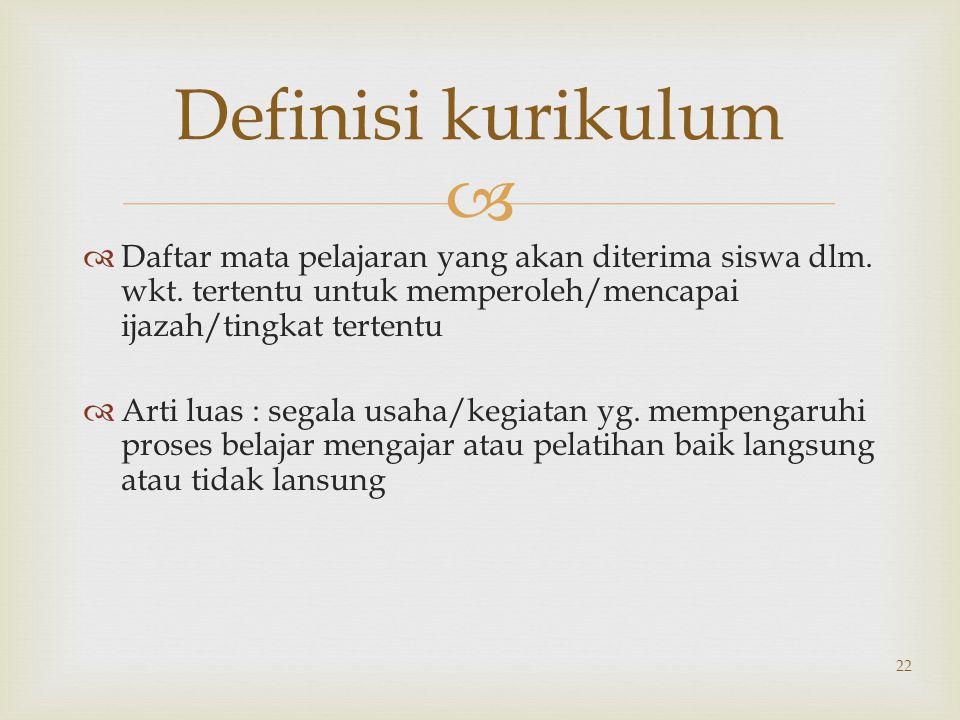  22 Definisi kurikulum  Daftar mata pelajaran yang akan diterima siswa dlm. wkt. tertentu untuk memperoleh/mencapai ijazah/tingkat tertentu  Arti l