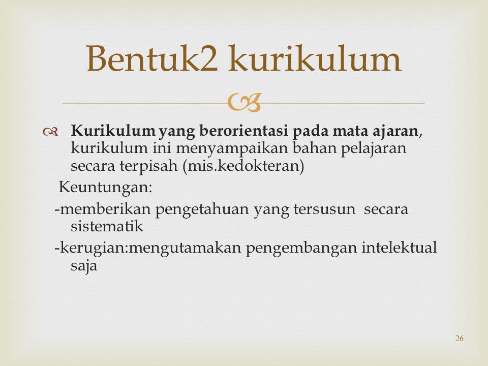  26 Bentuk2 kurikulum  Kurikulum yang berorientasi pada mata ajaran, kurikulum ini menyampaikan bahan pelajaran secara terpisah (mis.kedokteran) Keu
