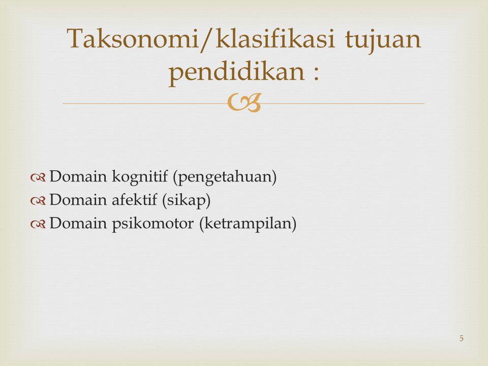  5 Taksonomi/klasifikasi tujuan pendidikan :  Domain kognitif (pengetahuan)  Domain afektif (sikap)  Domain psikomotor (ketrampilan)