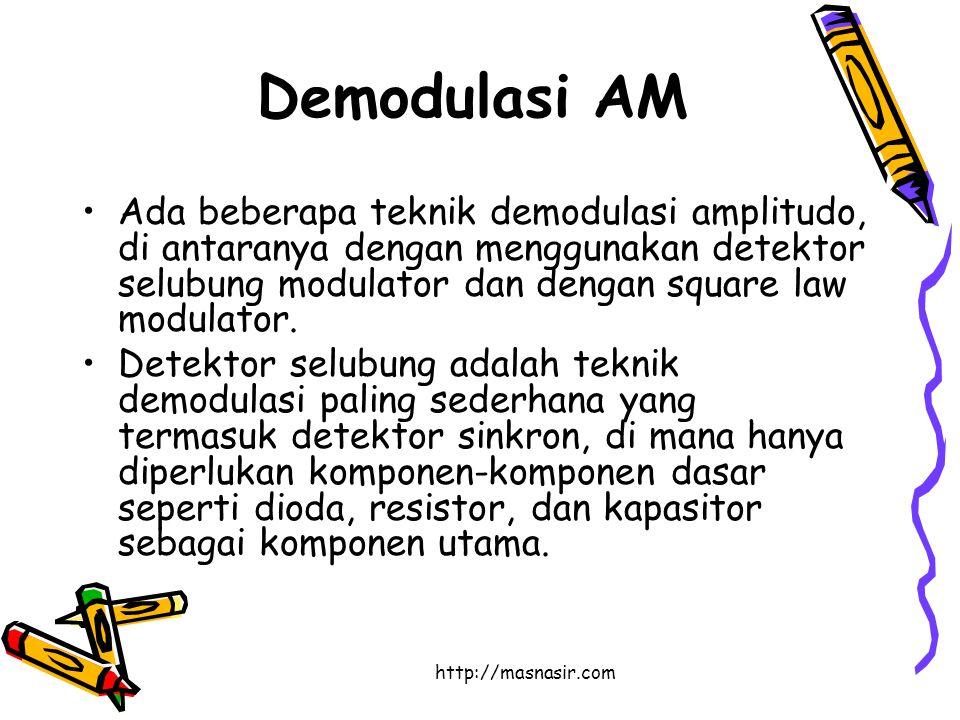 http://masnasir.com Demodulasi AM Ada beberapa teknik demodulasi amplitudo, di antaranya dengan menggunakan detektor selubung modulator dan dengan square law modulator.