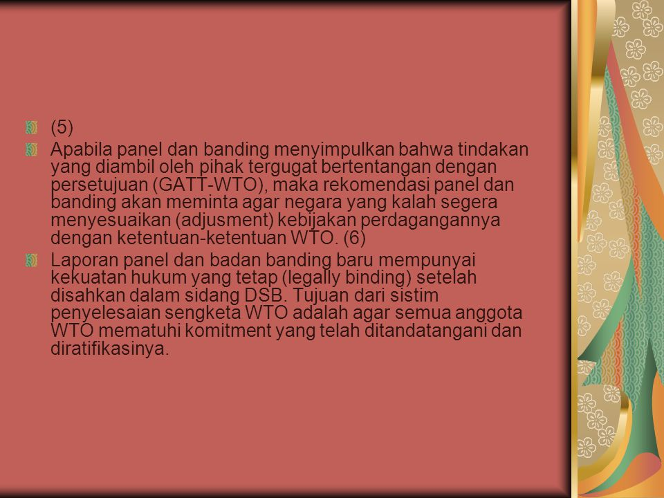 (7) Dalam DSU-WTO diatur bahwa apabila rekomendasi dan keputusan yang telah mempunyai kekuatan hukum tetap (legally binding) tidak dilaksanakan sesuai dengan jangka waktu yang telah ditetapkan maka negara tergugat (negara yang kalah) akan diminta untuk memberikan kompensasi (ganti rugi).
