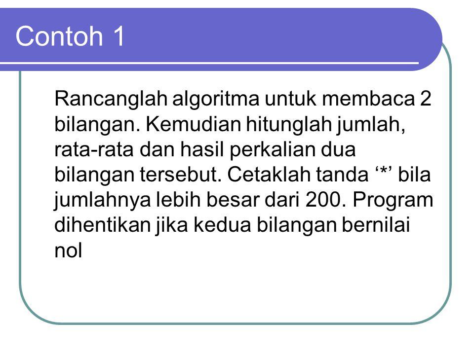 Contoh 1 Rancanglah algoritma untuk membaca 2 bilangan. Kemudian hitunglah jumlah, rata-rata dan hasil perkalian dua bilangan tersebut. Cetaklah tanda