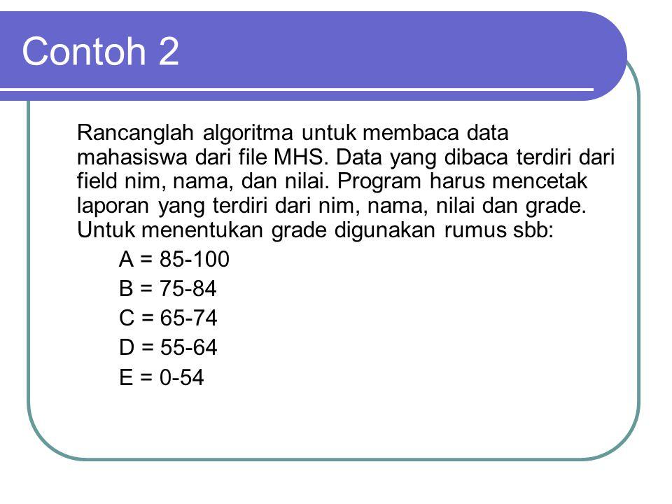 Contoh 2 Rancanglah algoritma untuk membaca data mahasiswa dari file MHS. Data yang dibaca terdiri dari field nim, nama, dan nilai. Program harus menc
