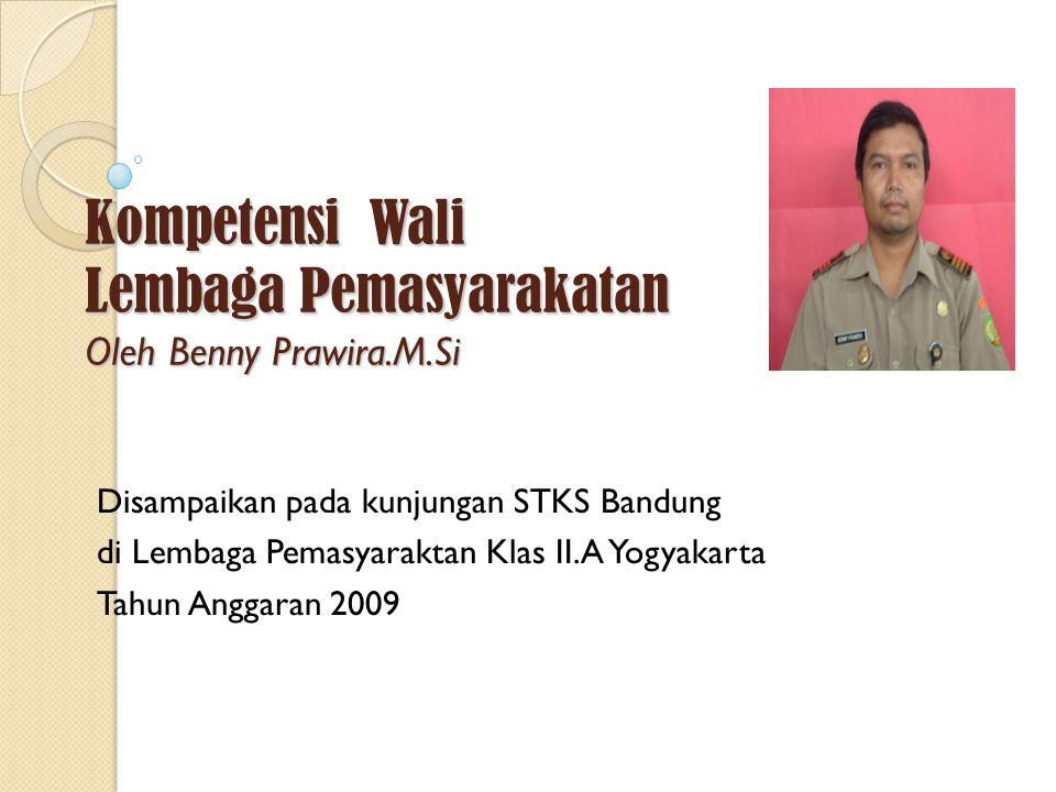Kompetensi Wali Lembaga Pemasyarakatan Oleh Benny Prawira.M.Si Disampaikan pada kunjungan STKS Bandung di Lembaga Pemasyaraktan Klas II.A Yogyakarta Tahun Anggaran 2009