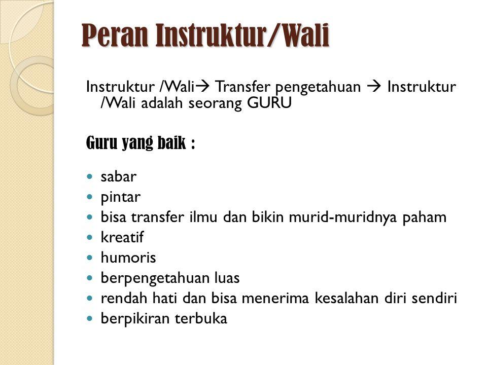 Peran Instruktur/Wali Instruktur /Wali  Transfer pengetahuan  Instruktur /Wali adalah seorang GURU Guru yang baik : sabar pintar bisa transfer ilmu