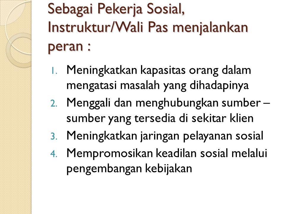 Sebagai Pekerja Sosial, Instruktur/Wali Pas menjalankan peran : 1.