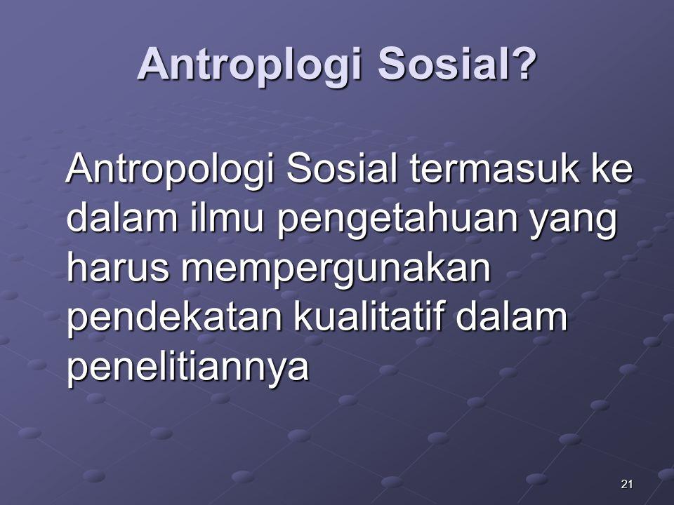 21 Antroplogi Sosial? Antropologi Sosial termasuk ke dalam ilmu pengetahuan yang harus mempergunakan pendekatan kualitatif dalam penelitiannya Antropo