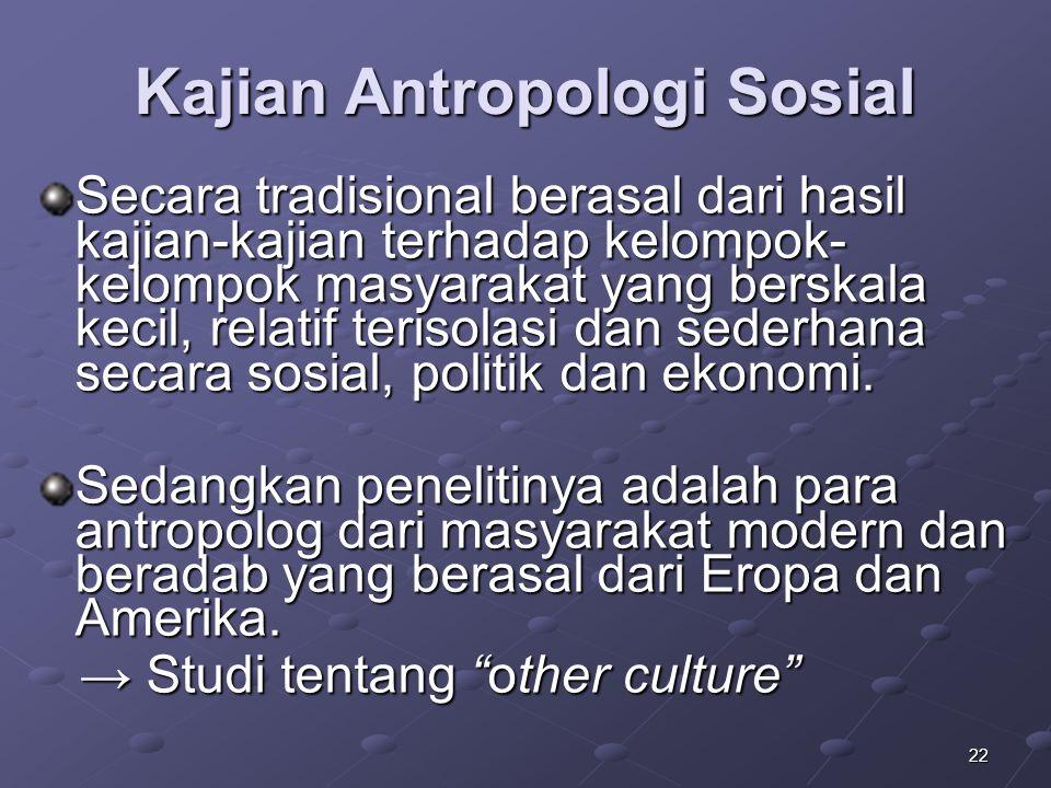 22 Kajian Antropologi Sosial Secara tradisional berasal dari hasil kajian-kajian terhadap kelompok- kelompok masyarakat yang berskala kecil, relatif t