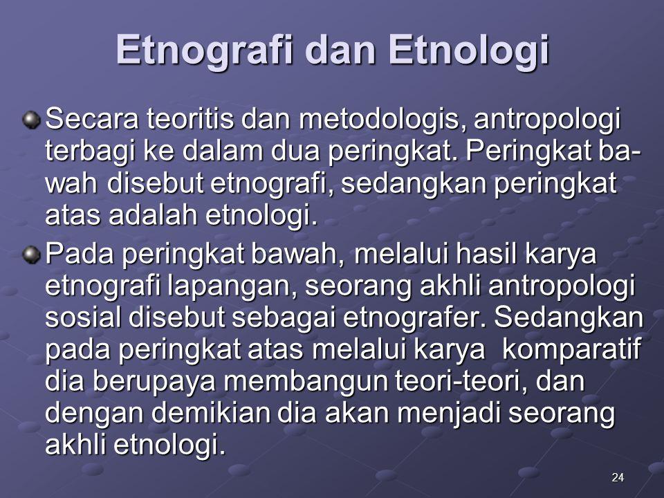 24 Etnografi dan Etnologi Secara teoritis dan metodologis, antropologi terbagi ke dalam dua peringkat. Peringkat ba- wah disebut etnografi, sedangkan