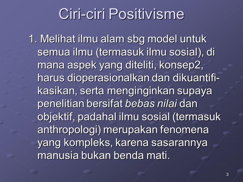 3 Ciri-ciri Positivisme 1. Melihat ilmu alam sbg model untuk semua ilmu (termasuk ilmu sosial), di mana aspek yang diteliti, konsep2, harus dioperasio