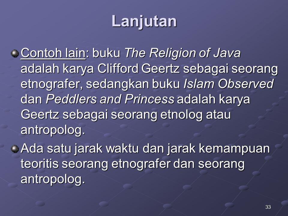 33 Lanjutan Contoh lain: buku The Religion of Java adalah karya Clifford Geertz sebagai seorang etnografer, sedangkan buku Islam Observed dan Peddlers