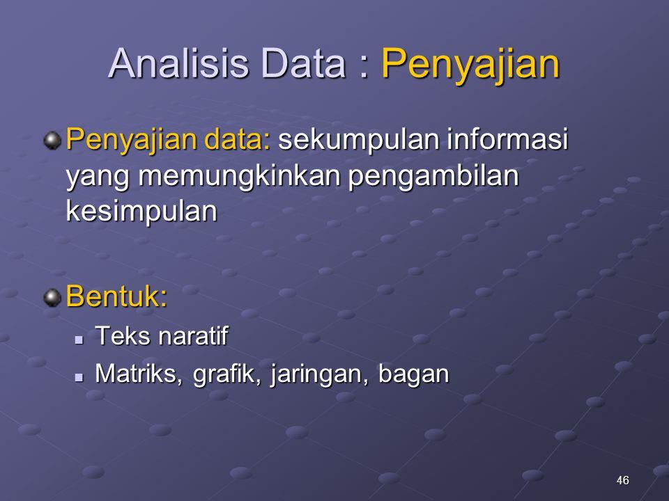 46 Analisis Data : Penyajian Penyajian data: sekumpulan informasi yang memungkinkan pengambilan kesimpulan Bentuk: Teks naratif Teks naratif Matriks,