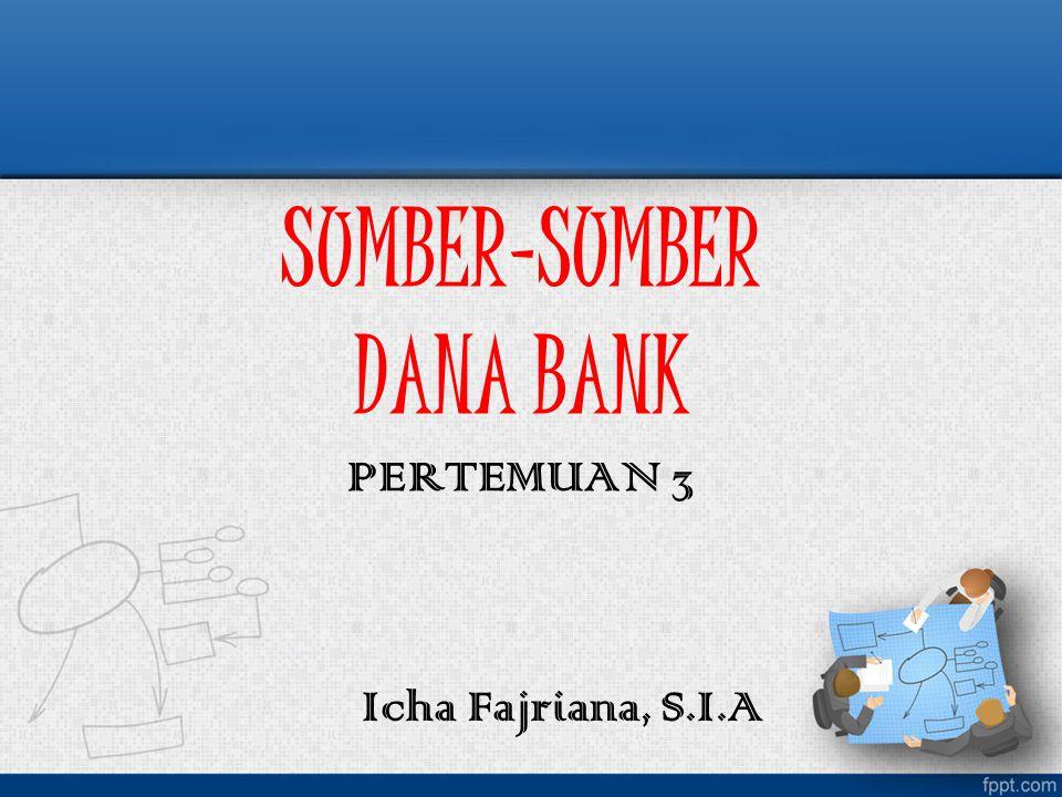 SUMBER-SUMBER DANA BANK PERTEMUAN 3 Icha Fajriana, S.I.A
