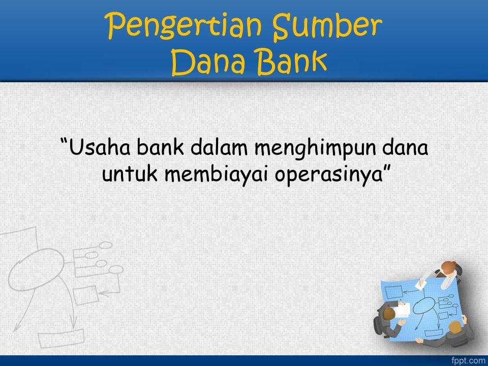 Sumber Dana Bank: 1)Dana yang berasal dari bank itu sendiri 2)Dana yang berasal dari masyarakat luas 3)Dana yang bersumber dari lembaga lainnya
