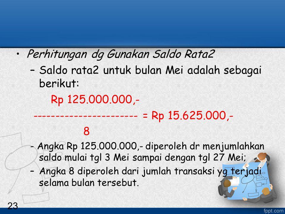 23 Perhitungan dg Gunakan Saldo Rata2 –Saldo rata2 untuk bulan Mei adalah sebagai berikut: Rp 125.000.000,- ----------------------- = Rp 15.625.000,-