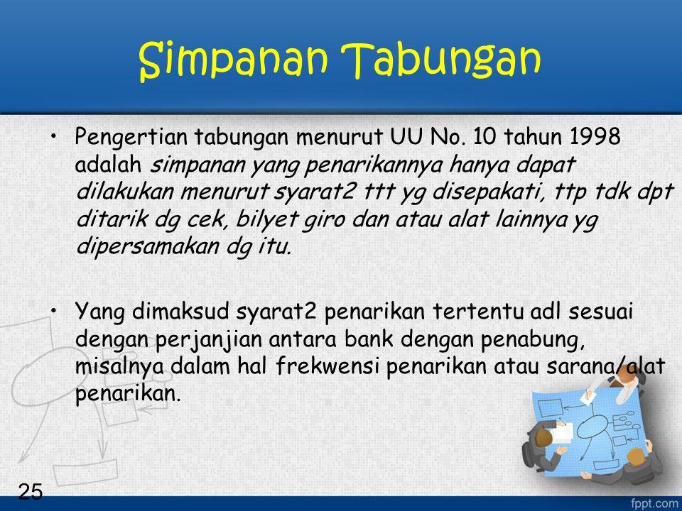 25 Simpanan Tabungan Pengertian tabungan menurut UU No. 10 tahun 1998 adalah simpanan yang penarikannya hanya dapat dilakukan menurut syarat2 ttt yg d