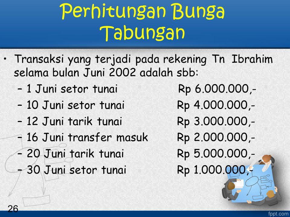 26 Perhitungan Bunga Tabungan Transaksi yang terjadi pada rekening Tn Ibrahim selama bulan Juni 2002 adalah sbb: –1 Juni setor tunai Rp 6.000.000,- –1