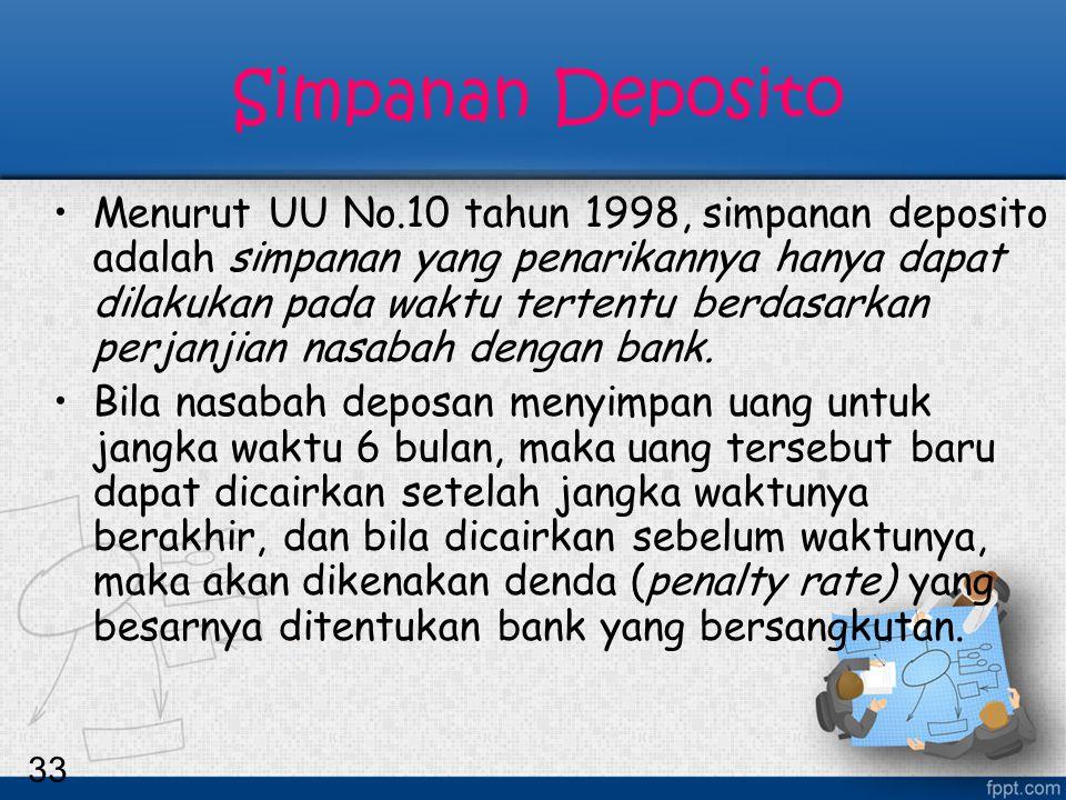 33 Simpanan Deposito Menurut UU No.10 tahun 1998, simpanan deposito adalah simpanan yang penarikannya hanya dapat dilakukan pada waktu tertentu berdas