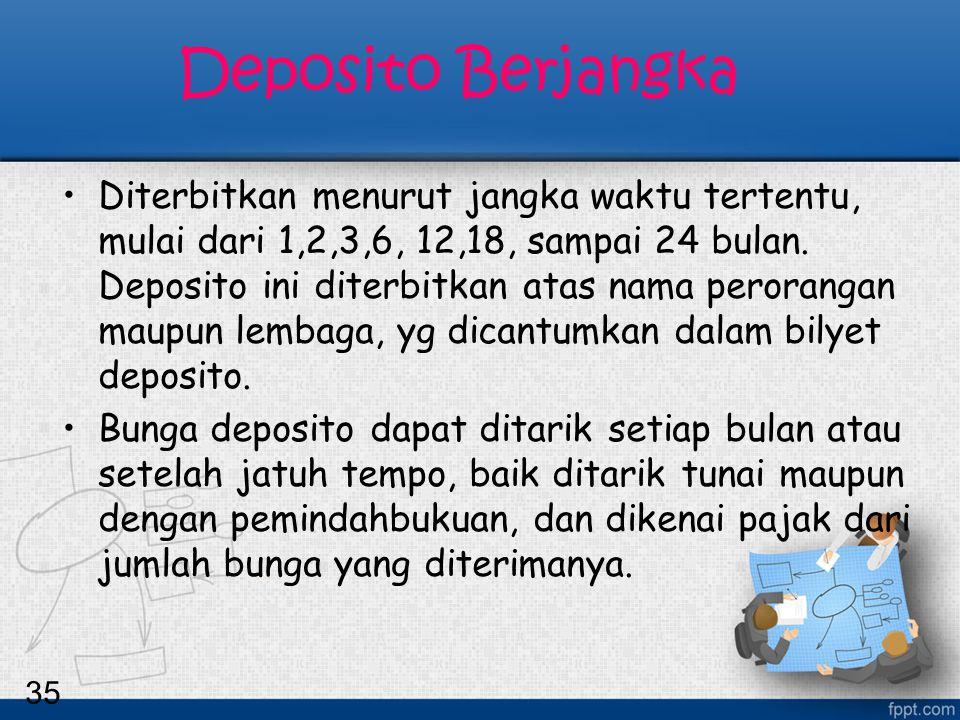 35 Deposito Berjangka Diterbitkan menurut jangka waktu tertentu, mulai dari 1,2,3,6, 12,18, sampai 24 bulan. Deposito ini diterbitkan atas nama perora