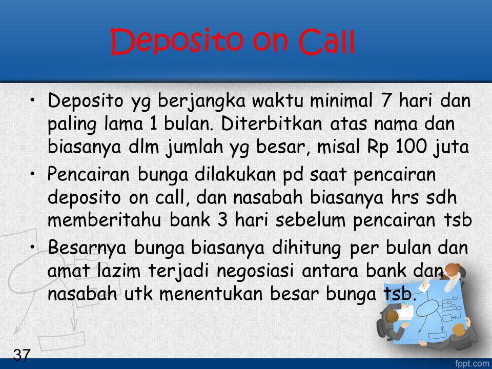 37 Deposito on Call Deposito yg berjangka waktu minimal 7 hari dan paling lama 1 bulan. Diterbitkan atas nama dan biasanya dlm jumlah yg besar, misal