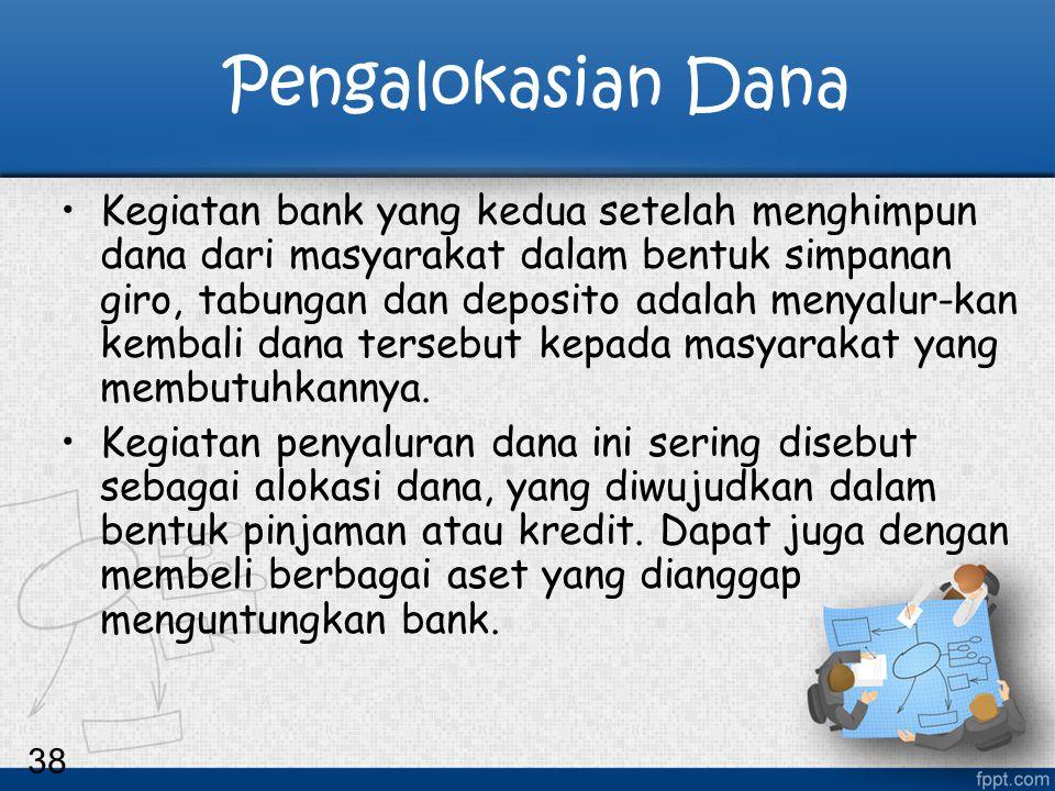 38 Pengalokasian Dana Kegiatan bank yang kedua setelah menghimpun dana dari masyarakat dalam bentuk simpanan giro, tabungan dan deposito adalah menyal