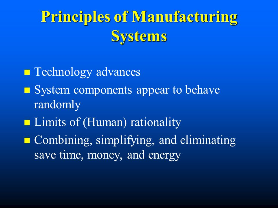 Principles of Manufacturing Systems Technology advances System components appear to behave randomly Limits of (Human) rationality Combining, simplifyi