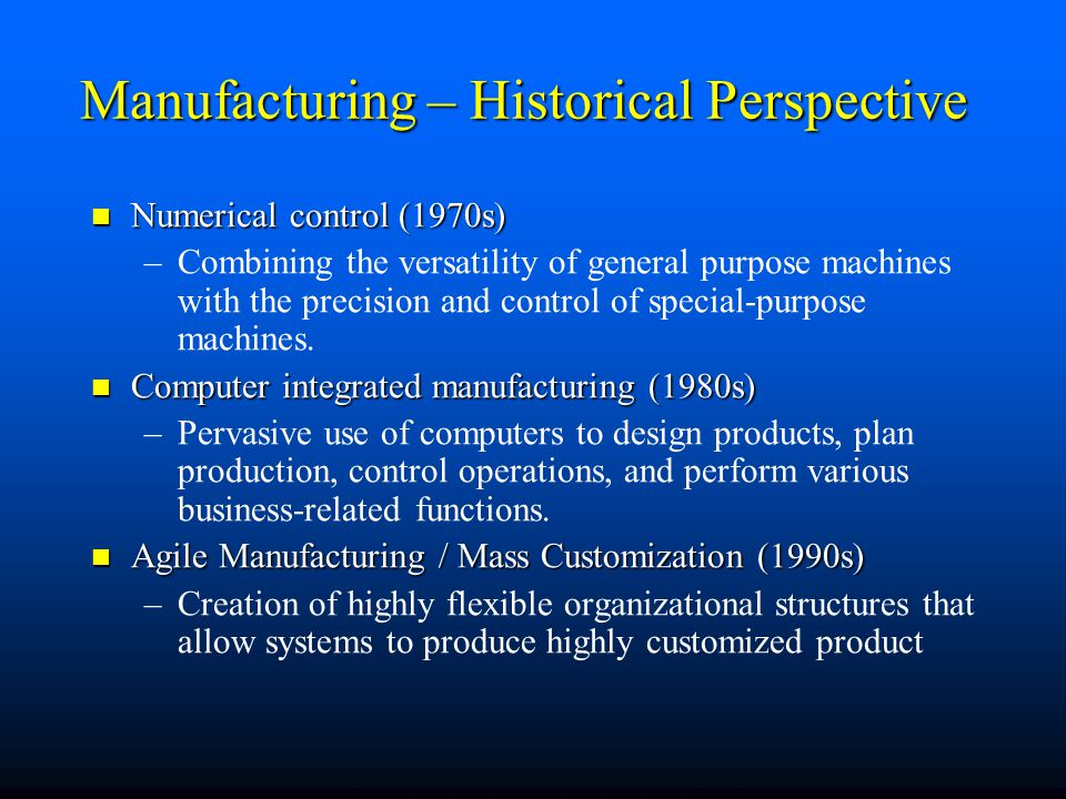 Manufacturing – Historical Perspective Numerical control (1970s) Numerical control (1970s) – –Combining the versatility of general purpose machines wi