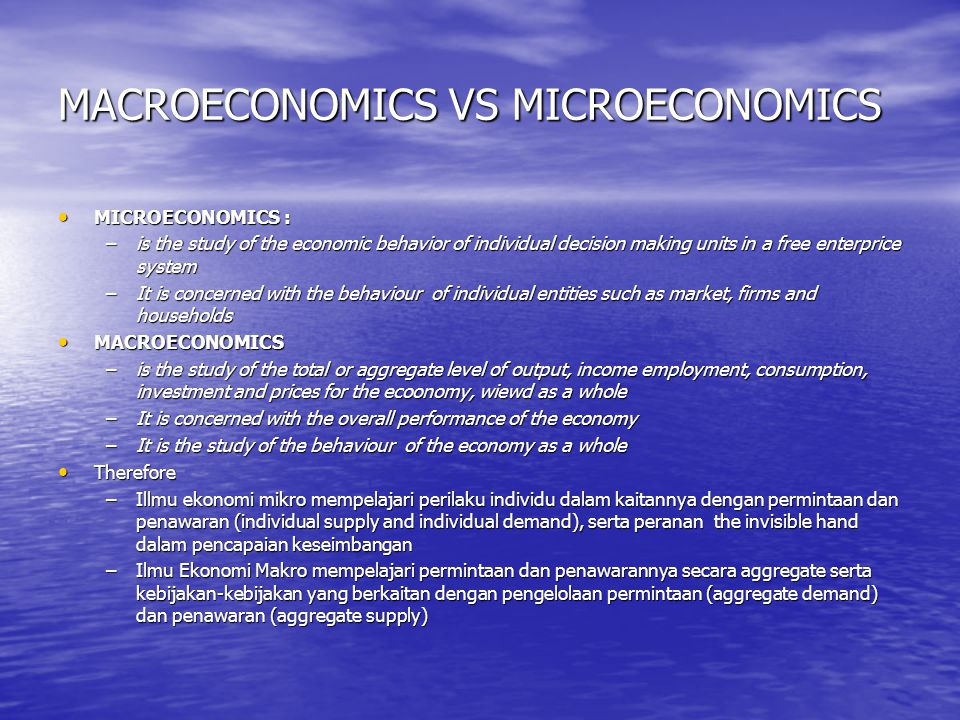 MACROECONOMICS VS MICROECONOMICS MICROECONOMICS : MICROECONOMICS : –is the study of the economic behavior of individual decision making units in a free enterprice system –It is concerned with the behaviour of individual entities such as market, firms and households MACROECONOMICS MACROECONOMICS –is the study of the total or aggregate level of output, income employment, consumption, investment and prices for the ecoonomy, wiewd as a whole –It is concerned with the overall performance of the economy –It is the study of the behaviour of the economy as a whole Therefore Therefore –Illmu ekonomi mikro mempelajari perilaku individu dalam kaitannya dengan permintaan dan penawaran (individual supply and individual demand), serta peranan the invisible hand dalam pencapaian keseimbangan –Ilmu Ekonomi Makro mempelajari permintaan dan penawarannya secara aggregate serta kebijakan-kebijakan yang berkaitan dengan pengelolaan permintaan (aggregate demand) dan penawaran (aggregate supply)
