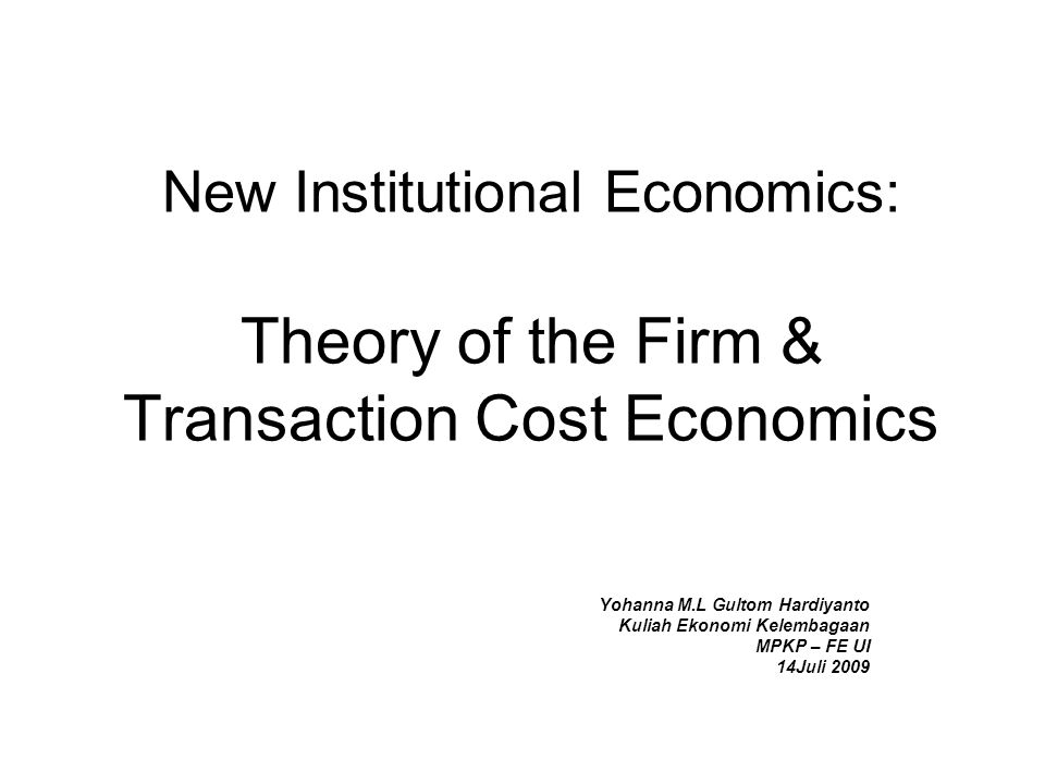 New Institutional Economics: Theory of the Firm & Transaction Cost Economics Yohanna M.L Gultom Hardiyanto Kuliah Ekonomi Kelembagaan MPKP – FE UI 14J