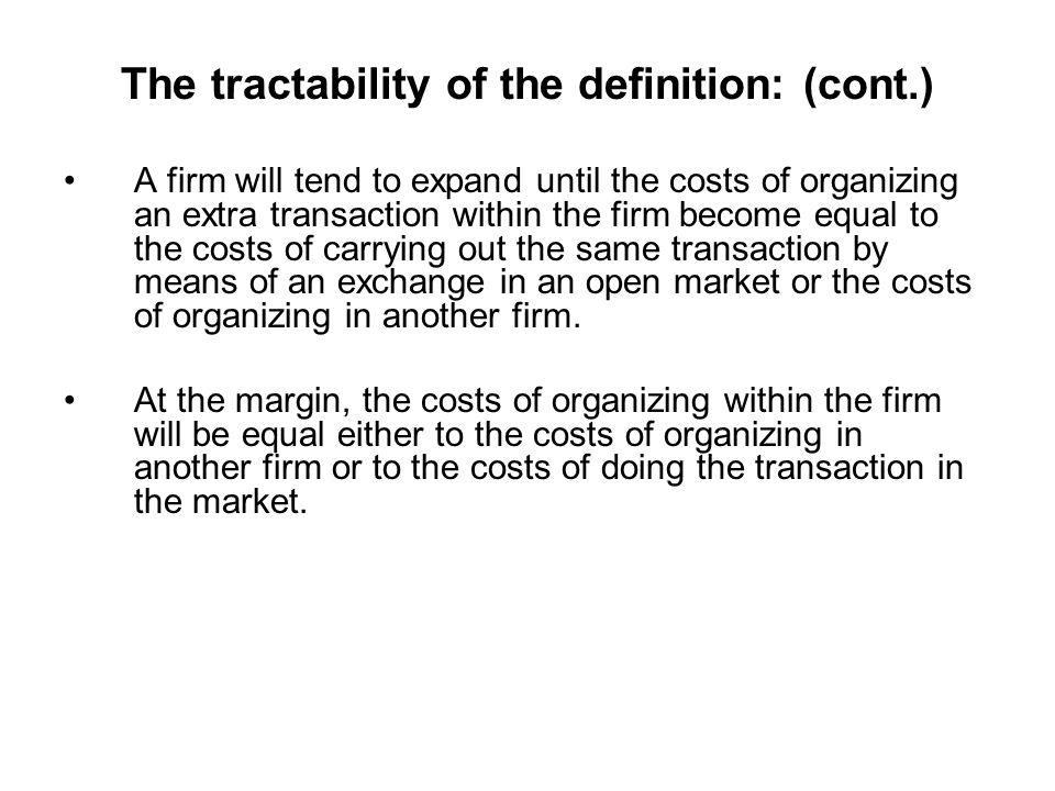 The tractability of the definition: (cont.) A firm will tend to expand until the costs of organizing an extra transaction within the firm become equal