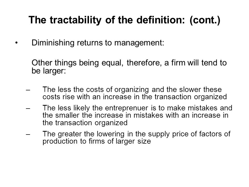 The tractability of the definition: (cont.) Diminishing returns to management: Other things being equal, therefore, a firm will tend to be larger: –Th