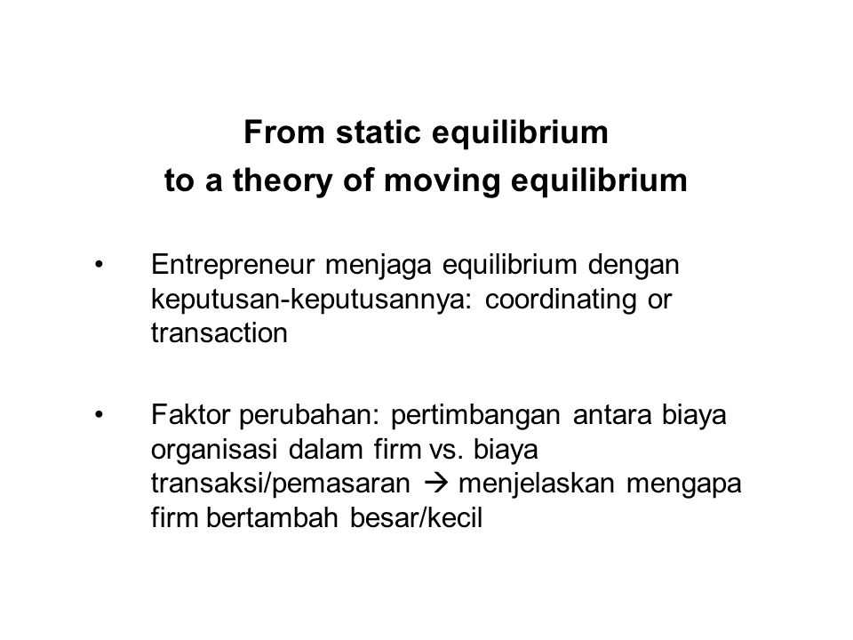 From static equilibrium to a theory of moving equilibrium Entrepreneur menjaga equilibrium dengan keputusan-keputusannya: coordinating or transaction
