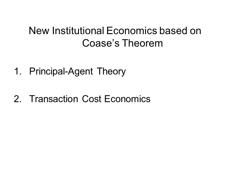 New Institutional Economics based on Coase's Theorem 1.Principal-Agent Theory 2.Transaction Cost Economics
