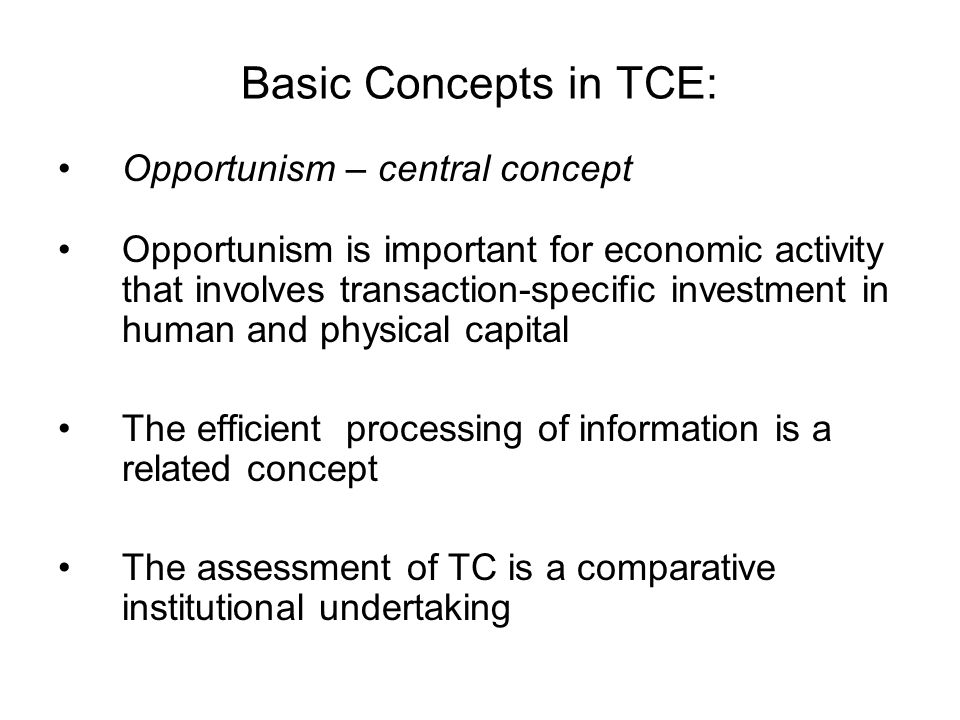Basic Concepts in TCE: Opportunism – central concept Opportunism is important for economic activity that involves transaction-specific investment in h