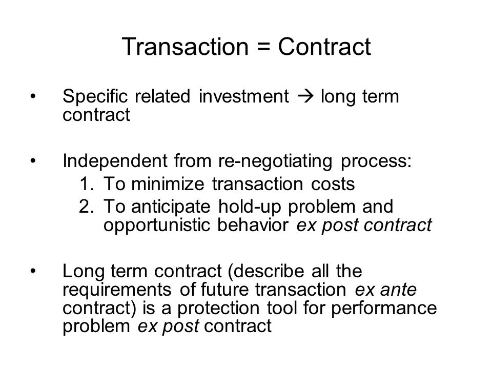Transaction = Contract Specific related investment  long term contract Independent from re-negotiating process: 1.To minimize transaction costs 2.To