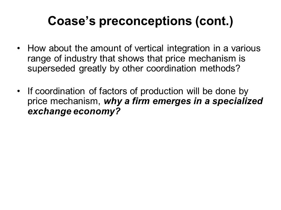 Coase's preconceptions (cont.) How about the amount of vertical integration in a various range of industry that shows that price mechanism is supersed