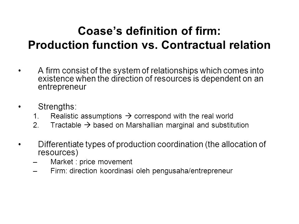 Coase's definition of firm: Production function vs. Contractual relation A firm consist of the system of relationships which comes into existence when