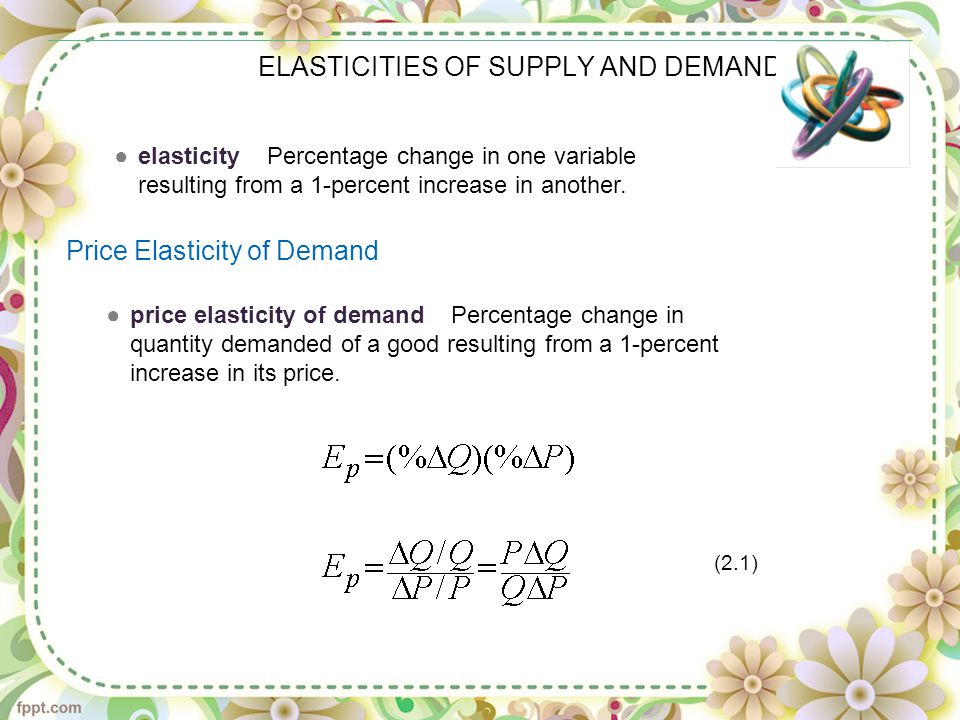 ELASTICITIES OF SUPPLY AND DEMAND ●elasticity Percentage change in one variable resulting from a 1-percent increase in another.