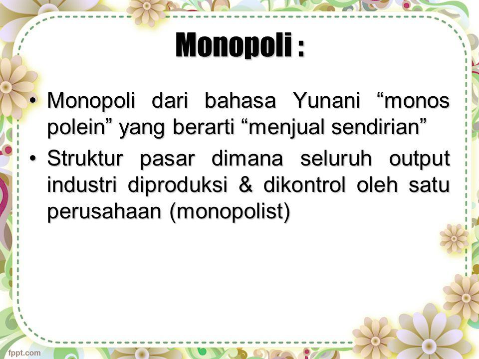 Monopoli : Monopoli dari bahasa Yunani monos polein yang berarti menjual sendirian Monopoli dari bahasa Yunani monos polein yang berarti menjual sendirian Struktur pasar dimana seluruh output industri diproduksi & dikontrol oleh satu perusahaan (monopolist)Struktur pasar dimana seluruh output industri diproduksi & dikontrol oleh satu perusahaan (monopolist)