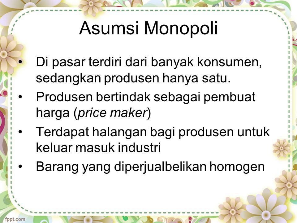Asumsi Monopoli Di pasar terdiri dari banyak konsumen, sedangkan produsen hanya satu.