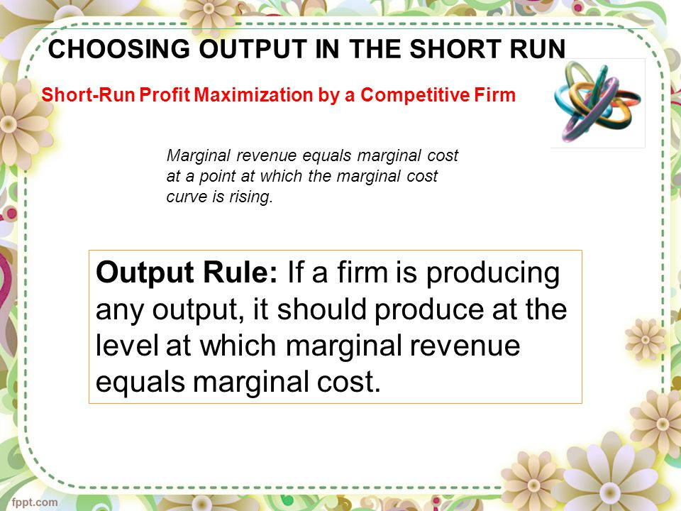 CHOOSING OUTPUT IN THE SHORT RUN Short-Run Profit Maximization by a Competitive Firm Marginal revenue equals marginal cost at a point at which the marginal cost curve is rising.