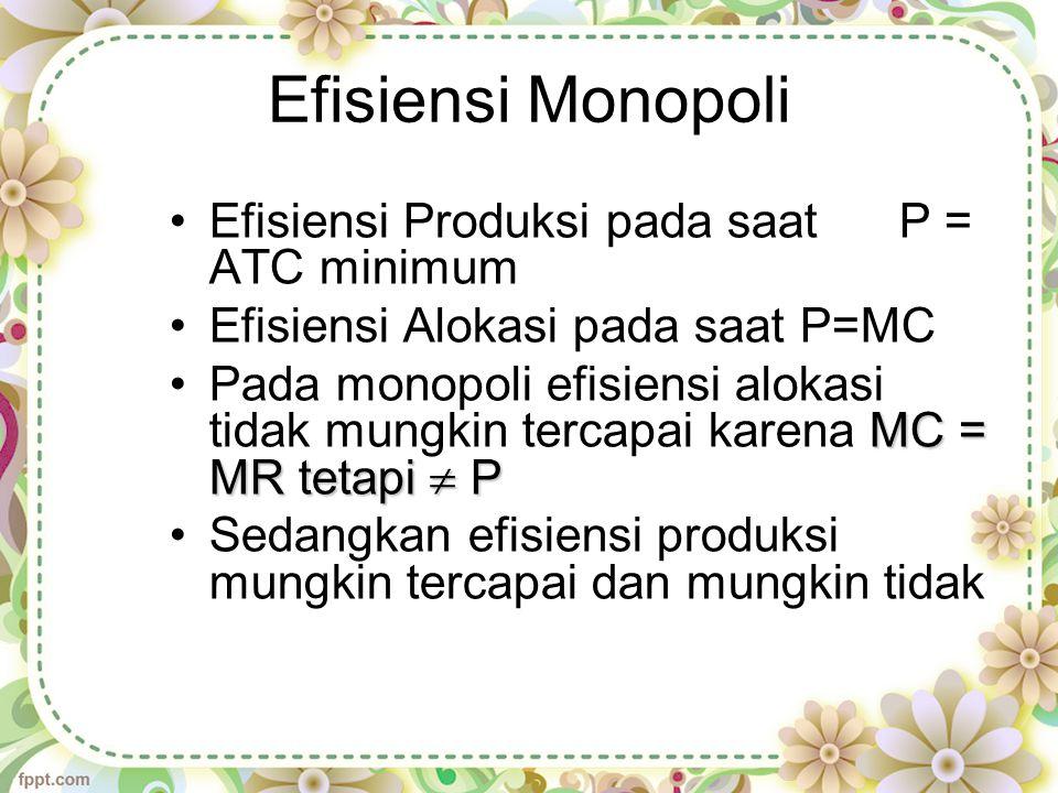 Efisiensi Monopoli Efisiensi Produksi pada saat P = ATC minimum Efisiensi Alokasi pada saat P=MC MC = MR tetapi  PPada monopoli efisiensi alokasi tidak mungkin tercapai karena MC = MR tetapi  P Sedangkan efisiensi produksi mungkin tercapai dan mungkin tidak
