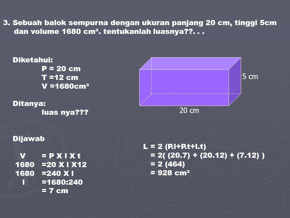 3. Sebuah balok sempurna dengan ukuran panjang 20 cm, tinggi 5cm dan volume 1680 cm³. tentukanlah luasnya??... Diketahui: P = 20 cm T =12 cm V =1680cm