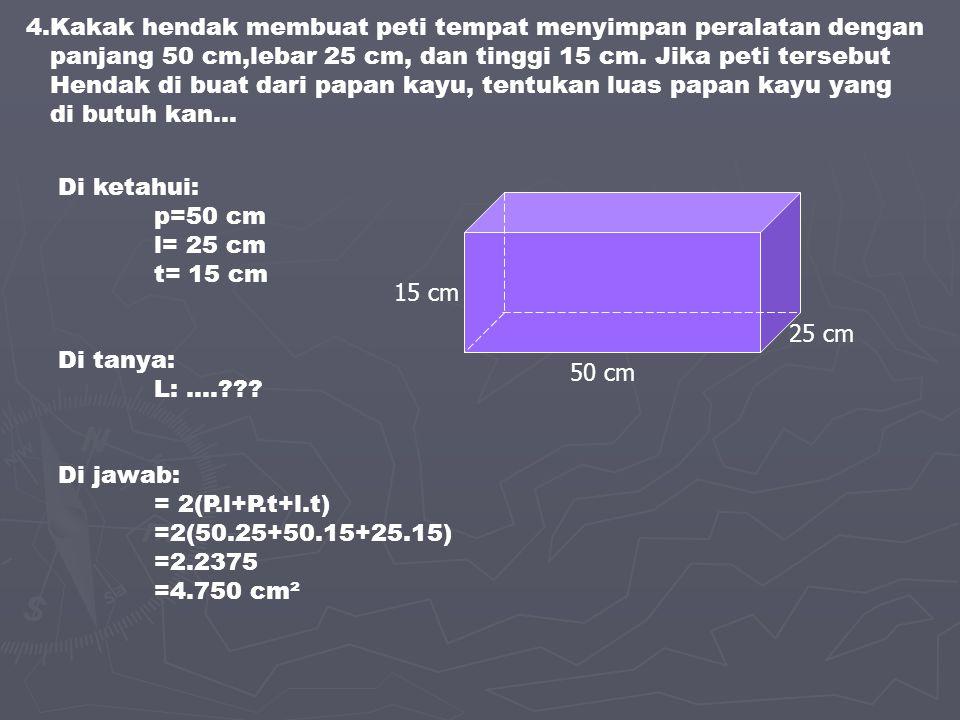 4.Kakak hendak membuat peti tempat menyimpan peralatan dengan panjang 50 cm,lebar 25 cm, dan tinggi 15 cm. Jika peti tersebut Hendak di buat dari papa
