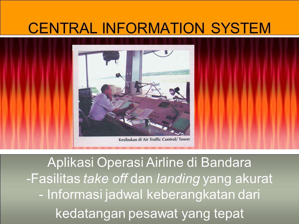 CENTRAL INFORMATION SYSTEM Aplikasi Operasi Airline di Bandara -Fasilitas take off dan landing yang akurat - Informasi jadwal keberangkatan dari kedatangan pesawat yang tepat
