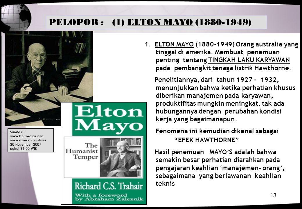 13 1. ELTON MAYO (1880-1949) Orang australia yang tinggal di amerika. Membuat penemuan penting tentang TINGKAH LAKU KARYAWAN pada pembangkit tenaga li
