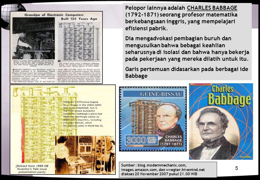 5 Pelopor lainnya adalah CHARLES BABBAGE (1792-1871) seorang profesor matematika berkebangsaan inggris, yang mempelajari efisiensi pabrik. Dia mengadv