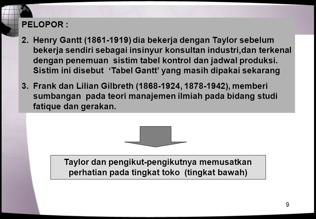 9 PELOPOR : 2.Henry Gantt (1861-1919) dia bekerja dengan Taylor sebelum bekerja sendiri sebagai insinyur konsultan industri,dan terkenal dengan penemu